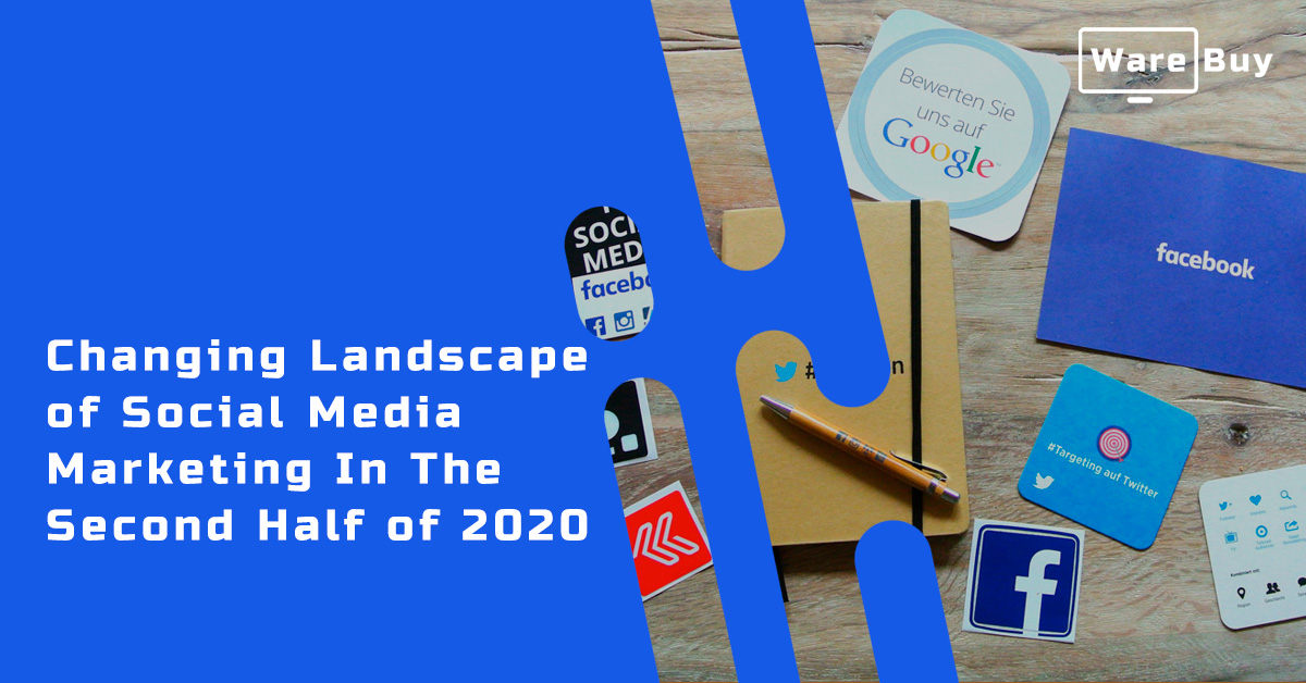 Changing Landscape of Social Media Marketing In The Second Half of 2020